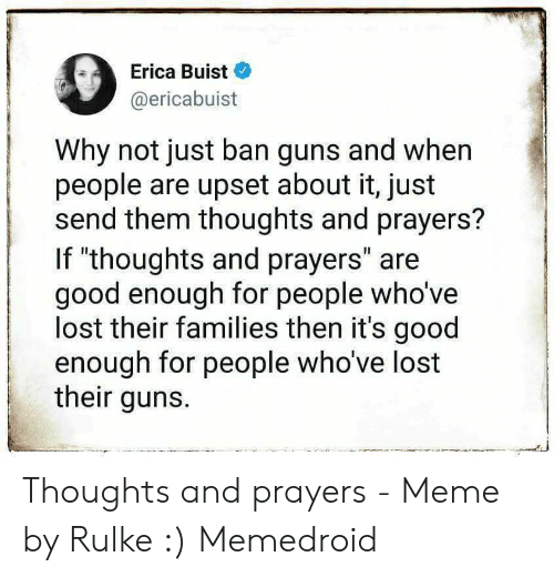 """Guns, Meme, and Lost: Erica Buist  @ericabuist  Why not just ban guns and when  people are upset about it, just  send them thoughts and prayers?  If """"thoughts and prayers"""" are  good enough for people who've  lost their families then it's good  enough for people who've lost  their guns. Thoughts and prayers - Meme by Rulke :) Memedroid"""