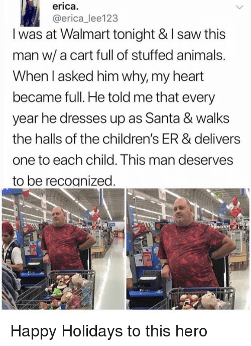 Animals, Memes, and Saw: erica.  @erica_ lee123  I was at Walmart tonight & I saw this  man w/a cart full of stuffed animals.  When l asked him why, my heart  became full. He told me that every  year he dresses up as Santa & walks  the halls of the children's ER & delivers  one to each child. This man deserves  to be recoanized Happy Holidays to this hero