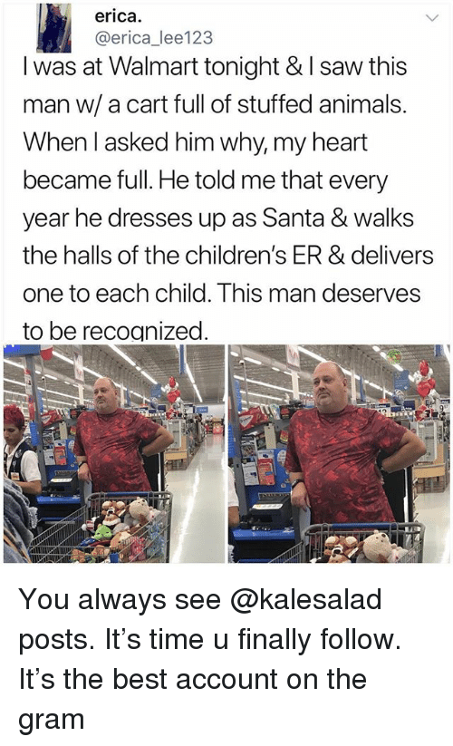 Animals, Memes, and Saw: erica.  @erica_lee123  I was at Walmart tonight & I saw this  man w/ a cart full of stuffed animals.  When l asked him why, my heart  became full. Hle told me that every  year he dresses up as Santa & walks  the halls of the children's ER & delivers  one to each child. This man deserves  to be recognized You always see @kalesalad posts. It's time u finally follow. It's the best account on the gram