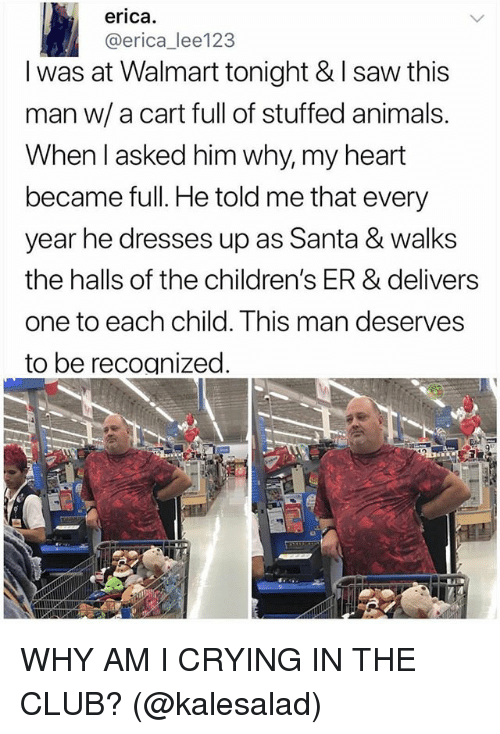 Animals, Club, and Crying: erica.  @erica_lee123  I was at Walmart tonight & I saw this  man w/ a cart full of stuffed animals.  When l asked him why, my heart  became full. He told me that every  year he dresses up as Santa & walks  the halls of the children's ER & delivers  one to each child. This man deserves  to be recoanized WHY AM I CRYING IN THE CLUB? (@kalesalad)