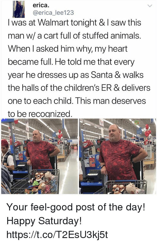 Animals, Funny, and Saw: erica  @erica_lee123  I was at Walmart tonight & I saw this  man w/ a cart full of stuffed animals  When l asked him why, my heart  became full. He told me that every  year he dresses up as Santa & walks  the halls of the children's ER & delivers  one to each child. This m  to be recognized  an deserves Your feel-good post of the day! Happy Saturday! https://t.co/T2EsU3kj5t