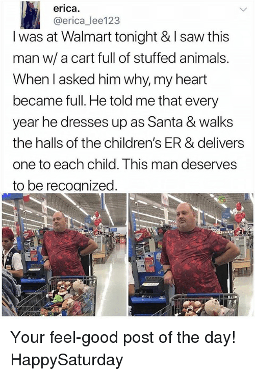 Animals, Memes, and Saw: erica.  @erica_lee123  I was at Walmart tonight & I saw this  man w/ a cart full of stuffed animals.  When l asked him why, my heart  became full. He told me that every  year he dresses up as Santa & walks  the halls of the children's ER & delivers  one to each child. This man deserves  to be recognized Your feel-good post of the day! HappySaturday