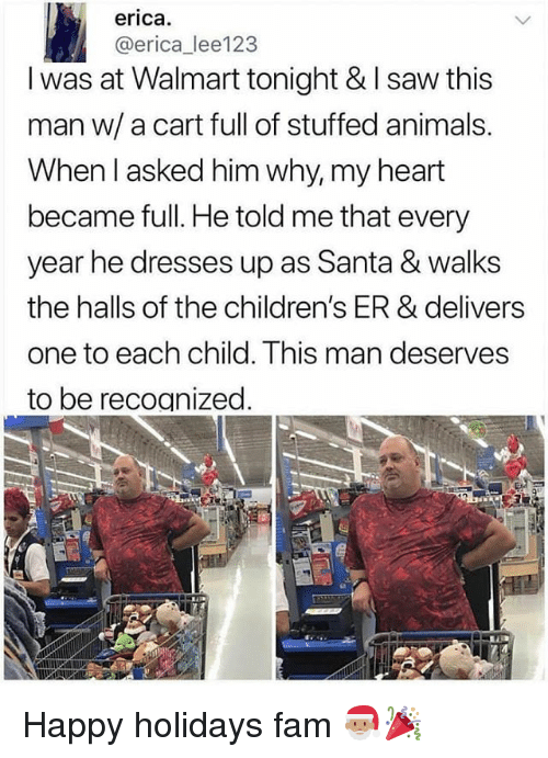 Animals, Fam, and Memes: erica.  @erica_lee123  I was at Walmart tonight & I saw this  man w/ a cart full of stuffed animals.  When l asked him why, my heart  became full. He told me that every  year he dresses up as Santa & walks  the halls of the children's ER & delivers  one to each child. This man deserves  to be recognized Happy holidays fam 🎅🏽🎉