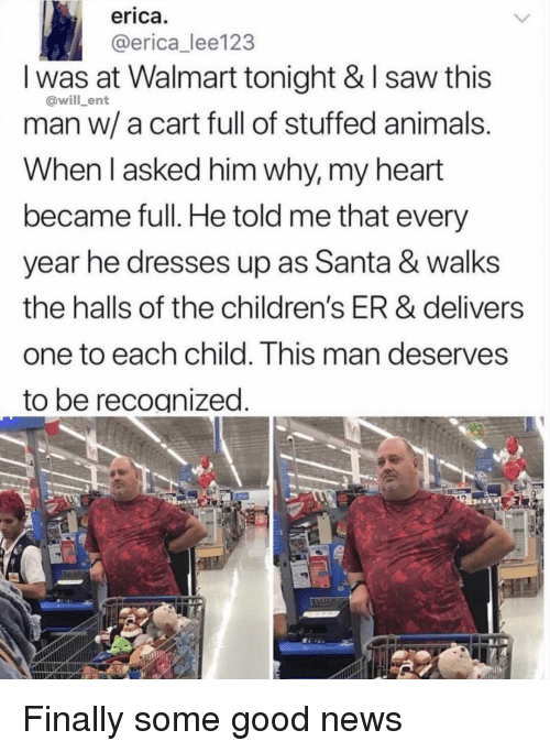 Animals, Memes, and News: erica  @erica_lee123  I was at Walmart tonight & I saw this  man w/ a cart full of stuffed animals  When l asked him why, my heart  became full. He told me that every  year he dresses up as Santa & walks  the halls of the children's ER & delivers  one to each child. This man deserves  to be recognized  @will_ent Finally some good news