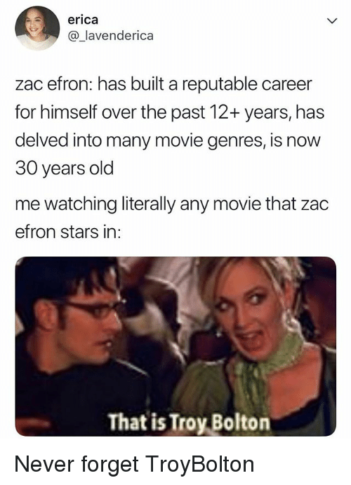 Zac Efron, Movie, and Stars: erica  @_lavenderica  zac efron: has built a reputable career  for himself over the past 12+ years, has  delved into many movie genres, is now  30 years old  me watching literally any movie that zac  efron stars in:  That is Troy Bolton Never forget TroyBolton