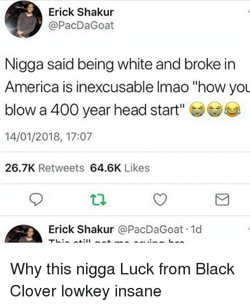 "America, Head, and Memes: Erick Shakur  @PacDaGoat  Nigga said being white and broke in  America is inexcusable Imao ""how you  blow a 400 year head start'  14/01/2018, 17:07  26.7K Retweets 64.6K Likes  Erick Shakur @PacDaGoat 1d Why this nigga Luck from Black Clover lowkey insane"