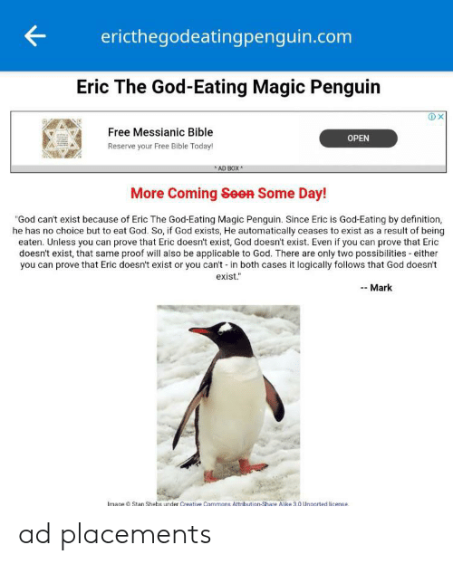 "God, Stan, and Bible: ericthegodeatingpenguin.com  Eric The God-Eating Magic Penguin  X  Free Messianic Bible  OPEN  Reserve your Free Bible Today!  AD BOX  More Coming Seen Some Day!  ""God can't exist because of Eric The God-Eating Magic Penguin. Since Eric is God-Eating by definition,  he has no choice but to eat God. So, if God exists, He automatically ceases to exist as a result of being  eaten. Unless you can prove that Eric doesn't exist, God doesn't exist. Even if you can prove that Eric  doesn't exist, that same proof will also be applicable to God. There are only two possibilities either  you can prove that Eric doesn't exist or you can't -in both cases it logically follows that God doesn't  exist.  Mark  Image Stan Shebs under Creative Commons Attribution-Share Alike 3.0 Unported license. ad placements"