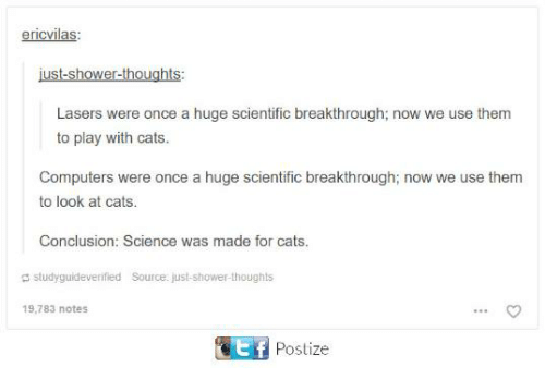 Cats, Computers, and Memes: ericvilas:  just-shower-thoughts:  Lasers were once a huge scientific breakthrough; now we use them  to play with cats  Computers were once a huge scientific breakthrough; now we use them  to look at cats.  Conclusion: Science was made for cats.  studyguideveritied Source ust  studyguideverified  Source: just-shower-thoughts  19,783 notes  stf  Postize