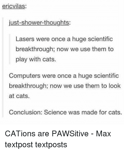 Cats, Computers, and Memes: ericvilas  just-shower-thoughts:  Lasers were once a huge scientific  breakthrough; now we use them to  play with cats.  Computers were once a huge scientific  breakthrough; now we use them to look  at cats.  Conclusion: Science was made for cats. CATions are PAWSitive - Max textpost textposts