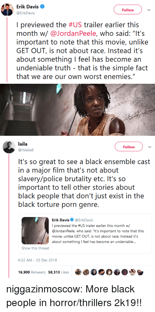 """Police, Tumblr, and Black: Erik Davis  ErikDavis  Follow  I previewed the #US trailer earlier this  month w/@JordanPeele, who said: """"It's  important to note that this movie, unlike  GET OUT, is not about race.Instead it's  about something I feel has become an  undeniable truth that is the simple fact  that we are our own worst enemies.""""   laila  @itslaila8  Follow  It's so great to see a black ensemble cast  in a major film that's not about  slavery/police brutality etc. It's so  important to tell other stories about  black people that don't just exist in the  black torture porn genre  Erik Davis@ErikDavis  I previewed the #US trailer earlier this month w/  @JordanPeele, who said: """"It's important to note that this  movie, unlike GET OUT, is not about race. Instead it's  about something feel has become an undeniable...  Show this thread  6:32 AM-25 Dec 2018  16,900 Retweets 58,313 Likes乘 niggazinmoscow:  More black people in horror/thrillers 2k19!!"""