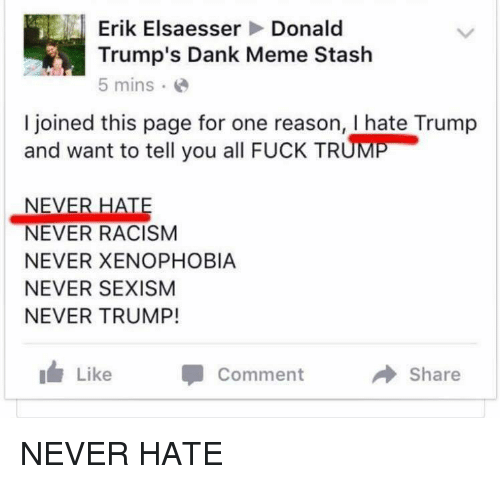 Screenshots, Stash, and Sexism: Erik Elsaesser  Donald  Trump's Dank Meme Stash  5 mins.  I joined this page for one reason, I hate Trump  and want to tell you all FucK TRUME  NEVER HATE  NEVER RACISM  NEVER XENOPHOBIA  NEVER SEXISM  NEVER TRUMP!  Like  Comment  a Share NEVER HATE