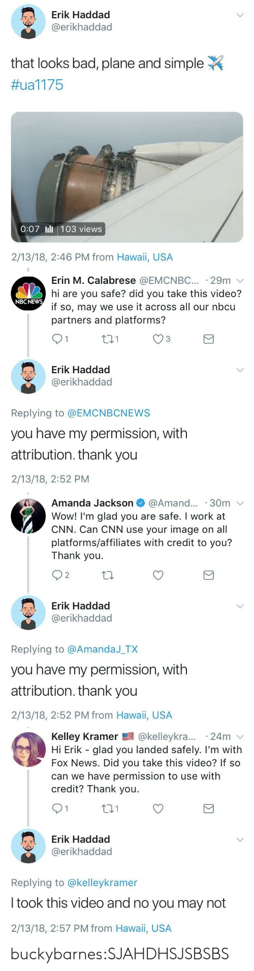 Bad, cnn.com, and News: Erik Haddad  @erikhaddad  that looks bad, plane and simple  #ual 175  0:07 Ill 103 views  2/13/18, 2:46 PM from Hawaii, USA   Erin M. Calabrese @EMCNBC 29m  hi are you safe? did you take this video?  if so, may we use it across all our nbcu  partners and platforms?  NBCNEWs  431  Erik Haddad  @erikhaddad  Replying to @EMCNBCNEWS  you have my permission, with  attribution. thank you  2/13/18, 2:52 PM   Amanda Jackson  @Amand... 30m  Wow! I'm glad you are safe. I work at  CNN. Can CNN use your image on all  platforms/affiliates with credit to you?  Thank you.  O 2  Erik Haddad  @erikhaddad  Replying to @AmandaJ TX  you have my permission, with  attribution. thank you  2/13/18, 2:52 PM from Hawaii, USA   Kelley Kramer @kelleykra... 24m v  Hi Erik - glad you landed safely. I'm with  Fox News. Did you take this video? If so  can we have permission to use with  credit? Thank you.  t01  Erik Haddad  @erikhaddad  Replying to @kelleykramer  I took this video and no you may not  2/13/18, 2:57 PM from Hawai, USA buckybarnes:SJAHDHSJSBSBS