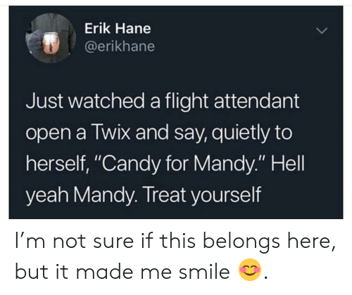"""Candy, Yeah, and Flight: Erik Hane  @erikhane  Just watched a flight attendant  open a Twix and say, quietly to  herself, """"Candy for Mandy."""" Hell  yeah Mandy. Treat yourself I'm not sure if this belongs here, but it made me smile 😊."""