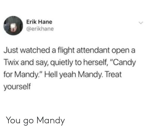 """Candy, Yeah, and Flight: Erik Hane  @erikhane  Just watched a flight attendant open a  Twix and say, quietly to herself, """"Candy  for Mandy."""" Hell yeah Mandy. Treat  yourself You go Mandy"""