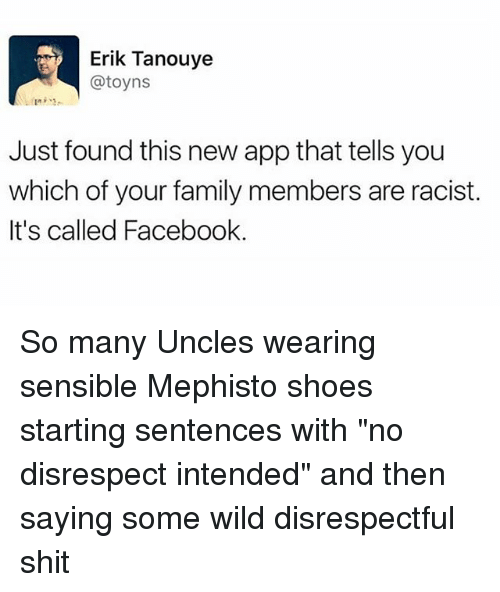 "Facebook, Family, and Memes: Erik Tanouye  @toyns  Just found this new app that tells you  which of your family members are racist.  It's called Facebook. So many Uncles wearing sensible Mephisto shoes starting sentences with ""no disrespect intended"" and then saying some wild disrespectful shit"