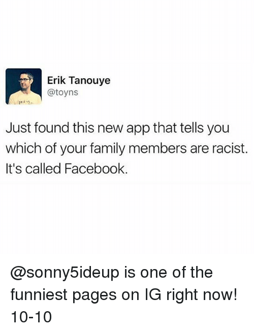 Facebook, Family, and Funny: Erik Tanouye  @toyns  Just found this new app that tells you  which of your family members are racist.  It's called Facebook. @sonny5ideup is one of the funniest pages on IG right now! 10-10
