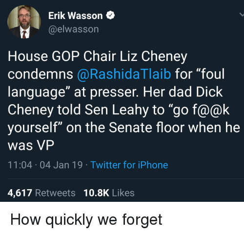 """Dad, Iphone, and Politics: Erik Wasson  @elwasson  House GOP Chair Liz Cheney  condemns @RashidaTlaib for """"foul  language"""" at presser. Her dad Dick  Cheney told Sen Leahy to """"go f@@k  yourself"""" on the Senate floor when he  was VP  1:04 04 Jan 19 Twitter for iPhone  4,617 Retweets 10.8K Likes"""
