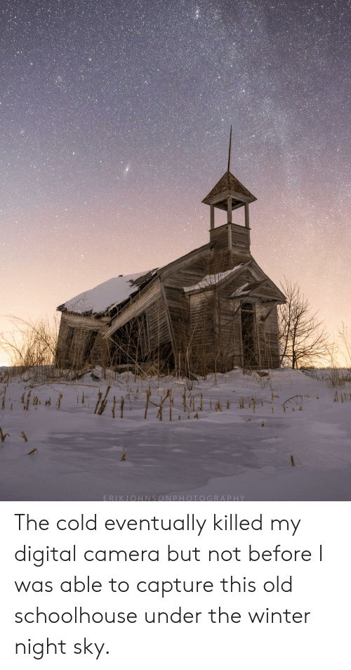 Winter, Camera, and Cold: ERIKJOHNSONPHOTOGRAP HY The cold eventually killed my digital camera but not before I was able to capture this old schoolhouse under the winter night sky.