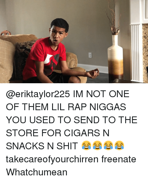 Memes, Rap, and Shit: @eriktaylor225 IM NOT ONE OF THEM LIL RAP NIGGAS YOU USED TO SEND TO THE STORE FOR CIGARS N SNACKS N SHIT 😂😂😂😂 takecareofyourchirren freenate Whatchumean