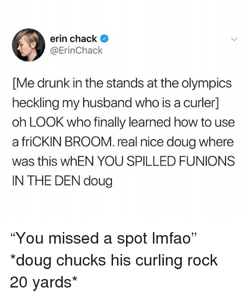 "Doug, Drunk, and How To: erin chack  @ErinChack  [Me drunk in the stands at the olympics  heckling my husband who is a curler]  oh LOOK who finally learned how to use  a friCKIN BROOM. real nice doug where  was this whEN YOU SPILLED FUNIONS  IN THE DEN doug ""You missed a spot lmfao"" *doug chucks his curling rock 20 yards*"