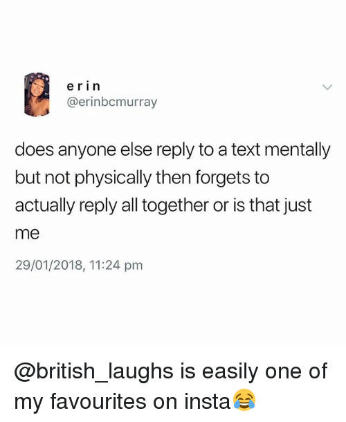 Text, British, and One: erin  @erinbcmurray  does anyone else reply to a text mentally  but not physically then forgets to  actually reply all together or is that just  me  29/01/2018, 11:24 pm @british_laughs is easily one of my favourites on insta😂