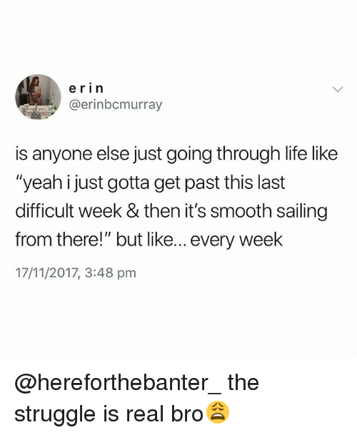 "Life, Smooth, and Struggle: erin  @erinbcmurray  is anyone else just going through life like  ""yeah i just gotta get past this last  difficult week & then it's smooth sailing  from there!"" but like... every week  17/11/2017, 3:48 pm @hereforthebanter_ the struggle is real bro😩"
