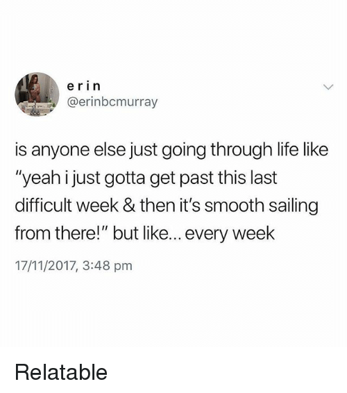 "Life, Memes, and Smooth: erin  @erinbcmurray  is anyone else just going through life like  ""yeah just gotta get past this last  difficult week & then it's smooth sailing  from there!"" but like... every week  17/11/2017, 3:48 pm Relatable"