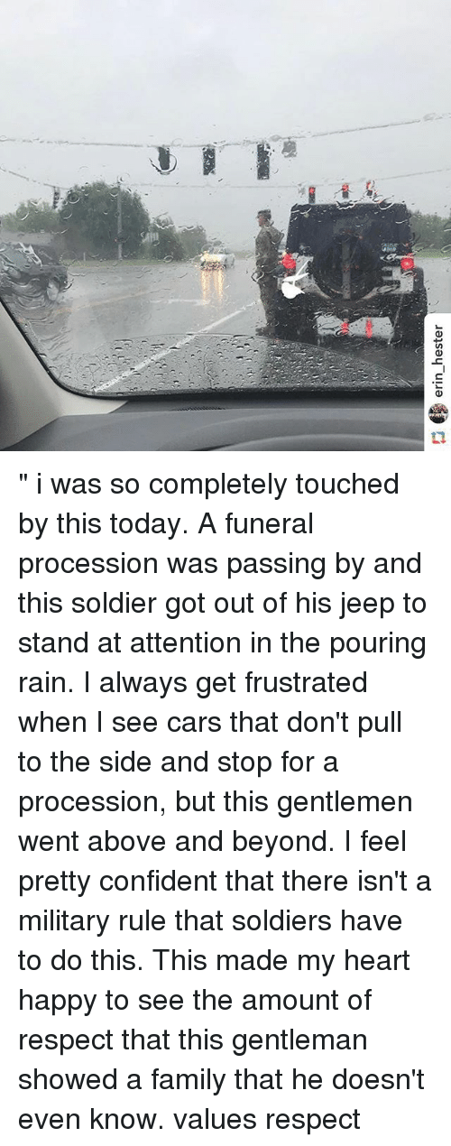 "Cars, Family, and Memes: erin_hester "" i was so completely touched by this today. A funeral procession was passing by and this soldier got out of his jeep to stand at attention in the pouring rain. I always get frustrated when I see cars that don't pull to the side and stop for a procession, but this gentlemen went above and beyond. I feel pretty confident that there isn't a military rule that soldiers have to do this. This made my heart happy to see the amount of respect that this gentleman showed a family that he doesn't even know. values respect"