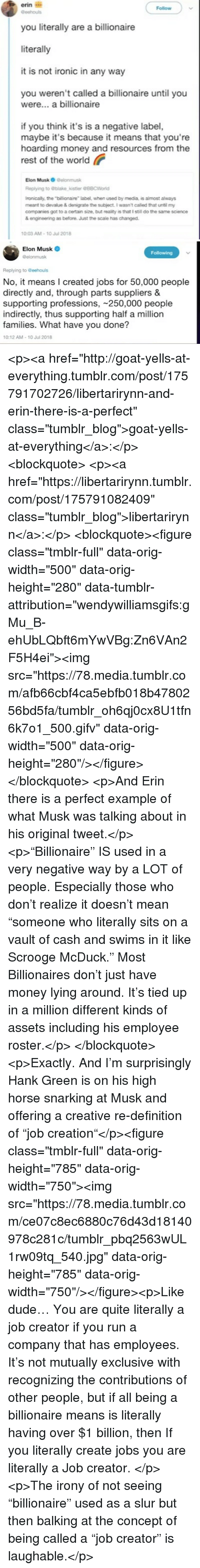 "Dude, Ironic, and Money: erin i  you literally are a billionaire  literally  it is not ironic in any way  Follow  you weren't called a billionaire until you  were... a billionaire  if you think it's is a negative label,  maybe it's because it means that you're  hoarding money and resources from the  rest of the world  Elon Musk O Delonmusk  Replying to blake,kistler @88CWorld  ronically, the ""billionaire label, when used by media, is almost always  meant to devalue & denigrate the subject. I wasnt called that until my  companies got to a certain size, but reality is that I still do the same science  & engineeing as before. Just the scale has changed.  0:03 AM-10 Jul 2018   Elon Musk  @elonmusk  Following  Replying to Geehouls  No, it means I created jobs for 50,000 people  directly and, through parts suppliers &  supporting professions, 250,000 people  indirectly, thus supporting half a million  families. What have you done?  10:12 AM-10 Jul 2018 <p><a href=""http://goat-yells-at-everything.tumblr.com/post/175791702726/libertarirynn-and-erin-there-is-a-perfect"" class=""tumblr_blog"">goat-yells-at-everything</a>:</p><blockquote> <p><a href=""https://libertarirynn.tumblr.com/post/175791082409"" class=""tumblr_blog"">libertarirynn</a>:</p>  <blockquote><figure class=""tmblr-full"" data-orig-width=""500"" data-orig-height=""280"" data-tumblr-attribution=""wendywilliamsgifs:gMu_B-ehUbLQbft6mYwVBg:Zn6VAn2F5H4ei""><img src=""https://78.media.tumblr.com/afb66cbf4ca5ebfb018b4780256bd5fa/tumblr_oh6qj0cx8U1tfn6k7o1_500.gifv"" data-orig-width=""500"" data-orig-height=""280""/></figure></blockquote>  <p>And Erin there is a perfect example of what Musk was talking about in his original tweet.</p> <p>""Billionaire"" IS used in a very negative way by a LOT of people. Especially those who don't realize it doesn't mean ""someone who literally sits on a vault of cash and swims in it like Scrooge McDuck."" Most Billionaires don't just have money lying around. It's tied up in a million different kinds of assets including his employee roster.</p> </blockquote><p>Exactly. And I'm surprisingly Hank Green is on his high horse snarking at Musk and offering a creative re-definition of ""job creation""</p><figure class=""tmblr-full"" data-orig-height=""785"" data-orig-width=""750""><img src=""https://78.media.tumblr.com/ce07c8ec6880c76d43d18140978c281c/tumblr_pbq2563wUL1rw09tq_540.jpg"" data-orig-height=""785"" data-orig-width=""750""/></figure><p>Like dude… You are quite literally a job creator if you run a company that has employees. It's not mutually exclusive with recognizing the contributions of other people, but if all being a billionaire means is literally having over $1 billion, then If you literally create jobs you are literally a Job creator. </p><p>The irony of not seeing ""billionaire"" used as a slur but then balking at the concept of being called a ""job creator"" is laughable.</p>"