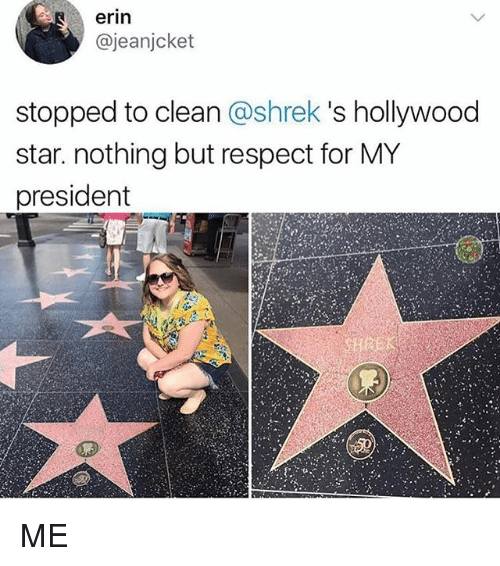 Memes, Respect, and Shrek: erin  @jeanjcket  stopped to clean @shrek 's hollywood  star. nothing but respect for MY  president ME