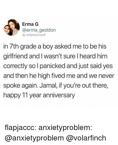 Tumblr, Blog, and Happy: Erma G  @erma geddon  g:realpettymay0  in 7th grade a boy asked me to be his  girlfriend and I wasn't sure I heard him  correctly so l panicked and just said yes  and then he high fived me and we never  spoke again. Jamal, if you're out there,  happy 11 year anniversary flapjaccc:  anxietyproblem:  @anxietyproblem  @volarfinch