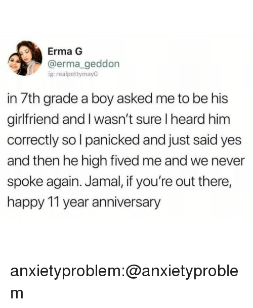Tumblr, Blog, and Happy: Erma G  @erma geddon  g:realpettymay0  in 7th grade a boy asked me to be his  girlfriend and I wasn't sure I heard him  correctly so l panicked and just said yes  and then he high fived me and we never  spoke again. Jamal, if you're out there,  happy 11 year anniversary anxietyproblem:@anxietyproblem​