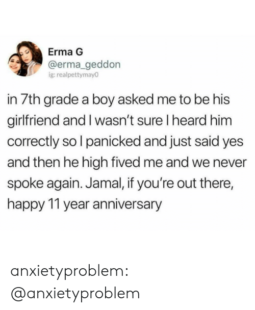 Tumblr, Blog, and Happy: Erma G  @erma geddon  g:realpettymay0  in 7th grade a boy asked me to be his  girlfriend and I wasn't sure I heard him  correctly so l panicked and just said yes  and then he high fived me and we never  spoke again. Jamal, if you're out there,  happy 11 year anniversary anxietyproblem:  @anxietyproblem​