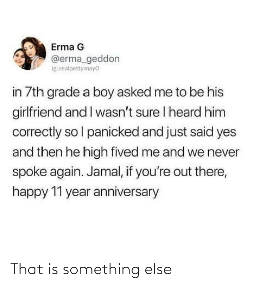 Happy, Girlfriend, and Never: Erma G  @erma_geddon  ig realpettymayo  in 7th grade a boy asked me to be his  girlfriend and I wasn't sure I heard him  correctly so l panicked and just said yes  and then he high fived me and we never  spoke again. Jamal, if you're out there,  happy 11 year anniversary That is something else