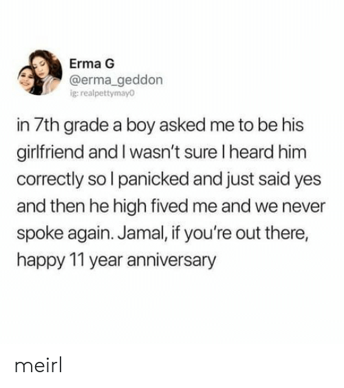 Happy, Girlfriend, and Never: Erma G  @erma_geddon  ig:realpettymayo  in 7th grade a boy asked me to be his  girlfriend and I wasn't sure I heard him  correctly sol panicked and just  and then he high fived me and we never  spoke again. Jamal, if you're out there,  happy 11 year anniversary  said yes meirl