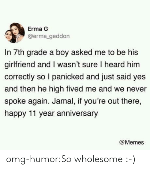 Memes, Omg, and Tumblr: Erma G  @erma geddon  In 7th grade a boy asked me to be his  girlfriend and I wasn't sure I heard him  correctly so I panicked and just said yes  and then he high fived me and we never  spoke again. Jamal, if you're out there,  happy 11 year anniversary  @Memes omg-humor:So wholesome :-)