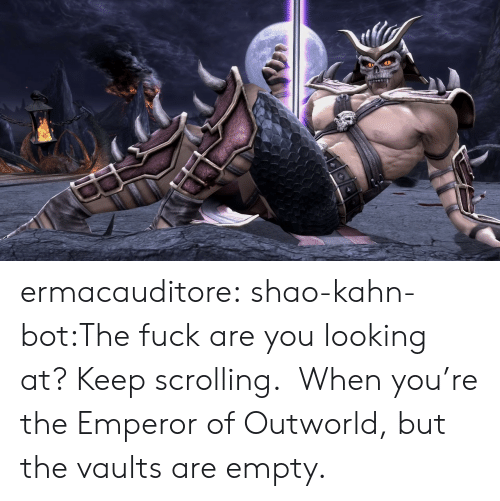 Tumblr, Blog, and Fuck: ermacauditore:  shao-kahn-bot:The fuck are you looking at? Keep scrolling.  When you're the Emperor of Outworld, but the vaults are empty.