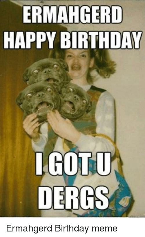 ermahogerd happy birthday igotu dergs ermahgerd birthday meme 19280132 ✅ 25 best memes about ermahgerd birthday ermahgerd birthday memes
