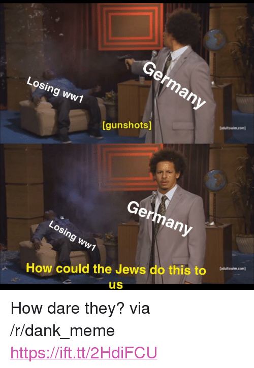 "Dank, Meme, and Germany: ermany  Losing ww1  [adultswim.com  [gunshots]  Germany  Losing ww1  How could the Jews do this to  US <p>How dare they? via /r/dank_meme <a href=""https://ift.tt/2HdiFCU"">https://ift.tt/2HdiFCU</a></p>"