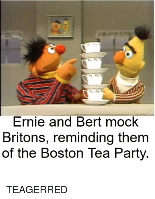 Party, Boston, and Bertstrips: Ernie and Bert mock  Britons, reminding them  of the Boston Tea Party TEAGERRED