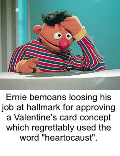 "Dank, Valentine's Card, and Hallmark: Ernie bemoans loosing his  job at hallmark for approving  a Valentine's card concept  which regrettably used the  word ""heartocaust""."