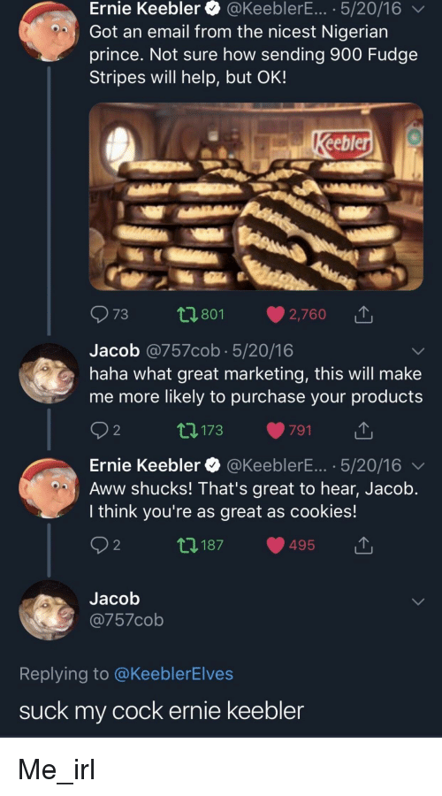 Aww, Cookies, and Nigerian Prince: Ernie Keebler @KeeblerE... 5/20/16  Got an email from the nicest Nigerian  prince. Not sure how sending 900 Fudge  Stripes will help, but OK!  73  0 801  2,760  Jacob @757cob 5/20/16  haha what great marketing, this will make  me more likely to purchase your products  2  173  791  Ernie Keebler @KeeblerE. 5/20/16  Aww shucks! That's great to hear, Jacob  I think you're as great as cookies!  2  0 187  495  Jacob  Replying to @KeeblerElves  suck my cock ernie keeblen