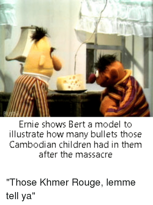 Children, Bertstrips, and How: Ernie shows Bert a model to  illustrate how many bullets those  Cambodian children had in them  after the massacre