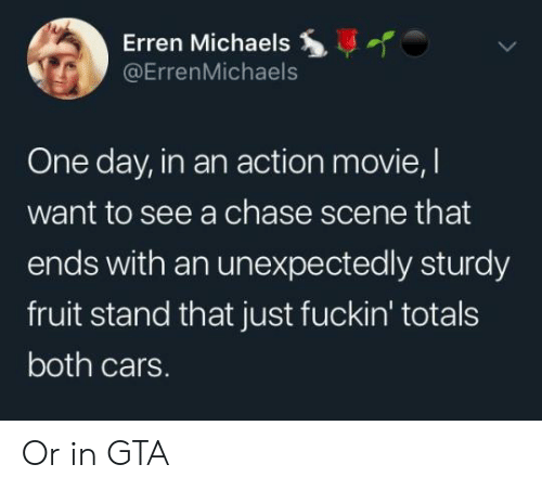 Cars, Chase, and Movie: Erren Michaels  @ErrenMichaels  One day, in an action movie, l  want to see a chase scene that  ends with an unexpectedly sturdy  fruit stand that just fuckin' totals  both cars. Or in GTA