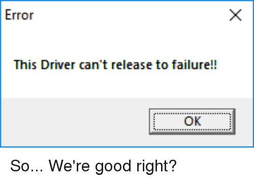 Error This Driver Can\u0027t Release to Failure!! | Good Meme on ME.ME