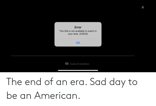 American, Watch, and Sad: Error  This title is not available to watch in  your area. (22004)  OK  Audio & Subtitles The end of an era. Sad day to be an American.