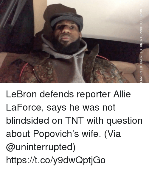 Memes, Lebron, and Wife: ERRUPTED BRON IS UNINTERRUPTED BRON LeBron defends reporter Allie LaForce, says he was not blindsided on TNT with question about Popovich's wife.   (Via @uninterrupted)  https://t.co/y9dwQptjGo