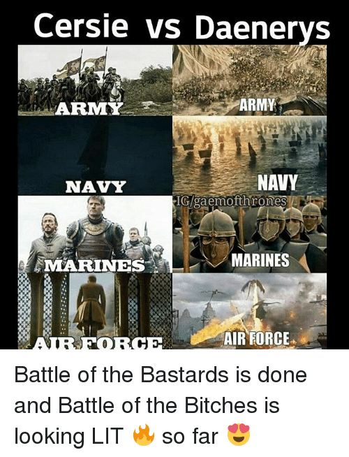 Memes, Air Force, and 🤖: ersie vs Daenerys  ARMY  A REMY  NAVY  NAVY  IGAgaemofthrones  N MARINES  MARINES  AIR FORCE Battle of the Bastards is done and Battle of the Bitches is looking LIT 🔥 so far 😍