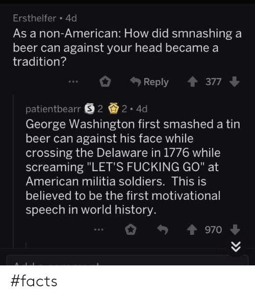 """Beer, Facts, and Fucking: Ersthelfer 4d  As a non-American: How did smnashing a  beer can against your head became a  tradition?  Reply 377  patientbearr 22 4d  George Washington first smashed a tin  beer can against his face while  crossing the Delaware in 1776 while  screaming """"LET'S FUCKING GO"""" at  American militia soldiers. This is  believed to be the first motivational  speech in world history  970 #facts"""