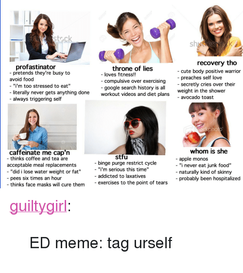 """Apple, Cute, and Food: erstock  sh  recovery tho  profastinator  pretends they're busy to  throne of lies  compulsive over exercising  google search history is all  - cute body positive warrior  - preaches self love  - secretly cries over their  weight in the shower  - avocado toast  - loves fitness!!  avoid food  """"i'm too stressed to eat""""  literally never gets anything done  workout videos and diet plans  - always triggering self  ockphot  whom is she  caffeinate me cap'n  - thinks coffee and tea are  stfu  - apple monos  - """"i never eat junk food""""  acceptable meal replacements  binge purge restrict cycle  """"did i lose water weight or fat""""  - """"i'm serious this time""""  - addicted to laxatives  naturally kind of skinny  probably been hospitalized  pees six times an hour  thinks face masks will cure theme  exercises to the point of tears <p><a href=""""http://guiltygirl.tumblr.com/post/164784942969/ed-meme-tag-urself"""" class=""""tumblr_blog"""">guiltygirl</a>:</p>  <blockquote><p>ED meme: tag urself</p></blockquote>"""
